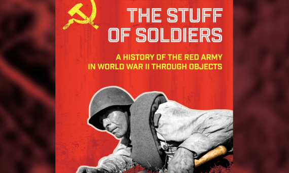 Stuff of Soldiers: A History of the Red Army in World War II Through Objects